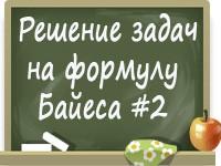 Решение задач на формулу Байеса. Часть 2