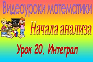 Интеграл. Начала математического анализа. Видеоурок №20